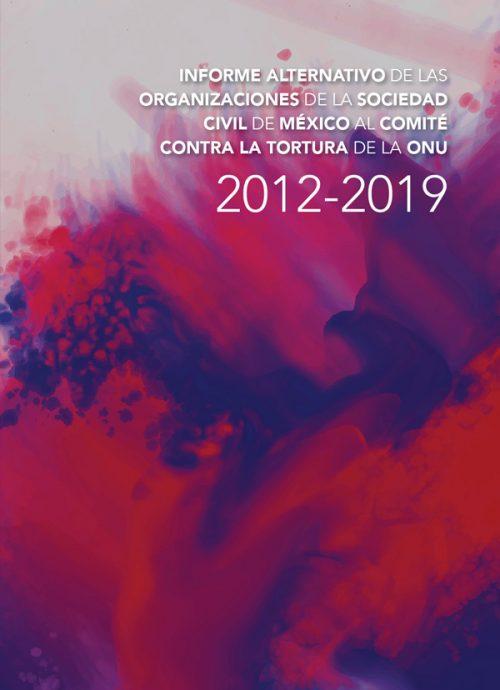 Informe alternativo de las organizaciones de la sociedad civil de México al Comité Contra la Tortura de la ONU. 2012 - 2019