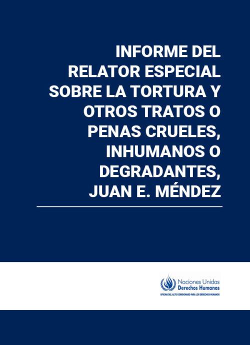 Informe del Relator Especial sobre la tortura y otros tratos o penas crueles, inhumanos o degradantes, Juan E. Méndez